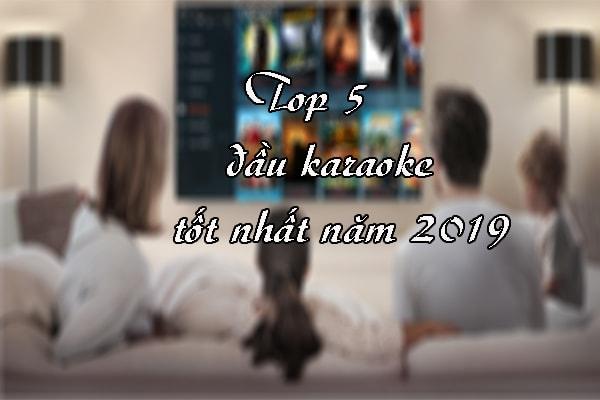 Top 5 đầu karaoke tốt nhất năm 2019