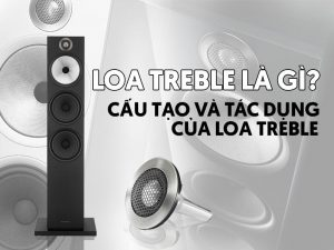 Cấu tạo và tác dụng của loa treble trong dàn âm thanh