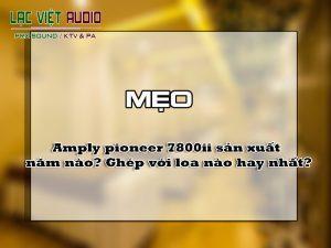 Amply pioneer 7800ii sản xuất năm nào? Ghép với loa nào hay nhất?