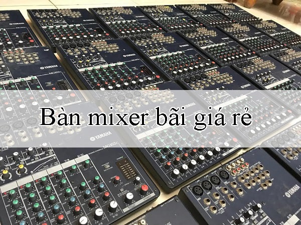 Bàn mixer bãi ưu điểm là giá rẻ và chất âm rất hay so với sản phẩm mới