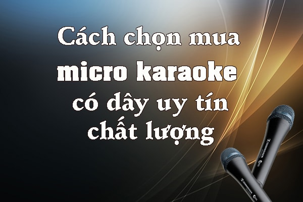 Cách chọn mua micro karaoke có dây