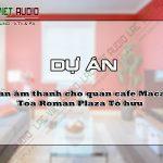 Dự án âm thanh cho quán cafe Macara, Tòa Roman Plaza Tố hữu