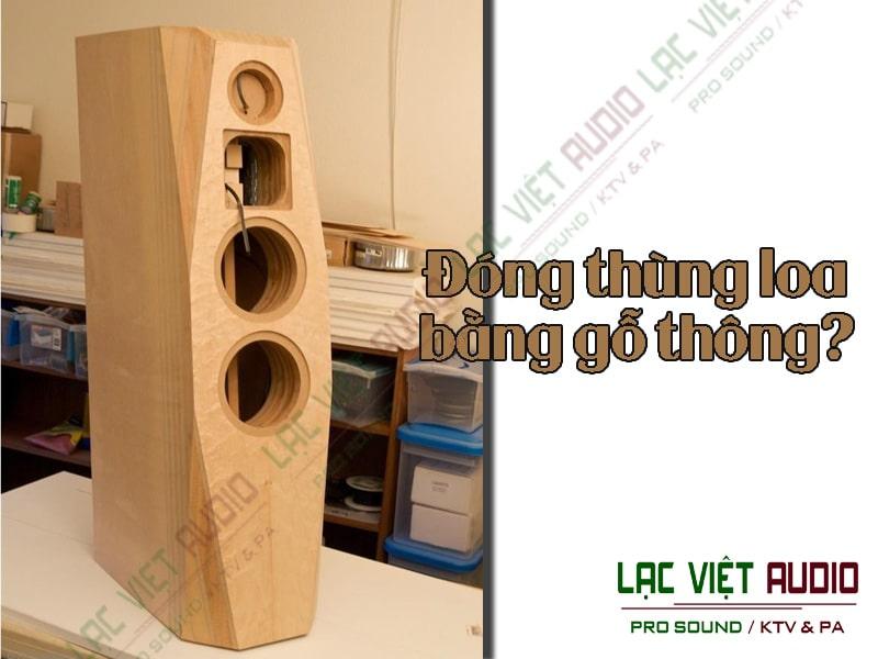 Đóng thùng loa bằng gỗ thông? Nên hay không nên?
